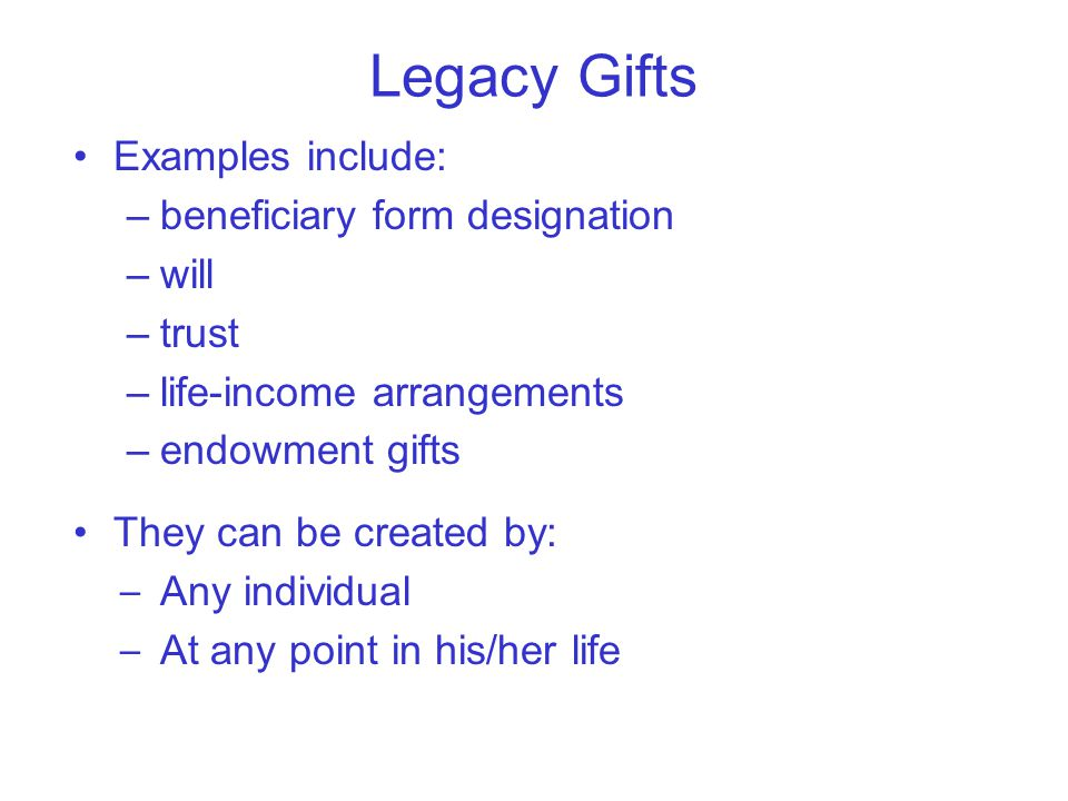 Legacy Gifts Examples include: –beneficiary form designation –will –trust –life-income arrangements –endowment gifts They can be created by: – Any individual – At any point in his/her life