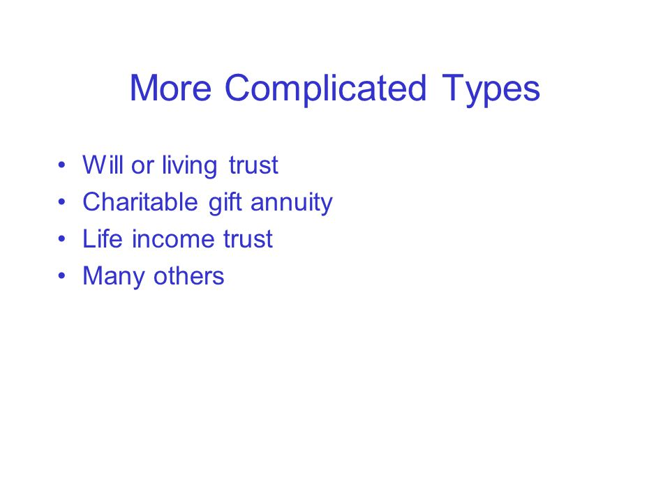 More Complicated Types Will or living trust Charitable gift annuity Life income trust Many others