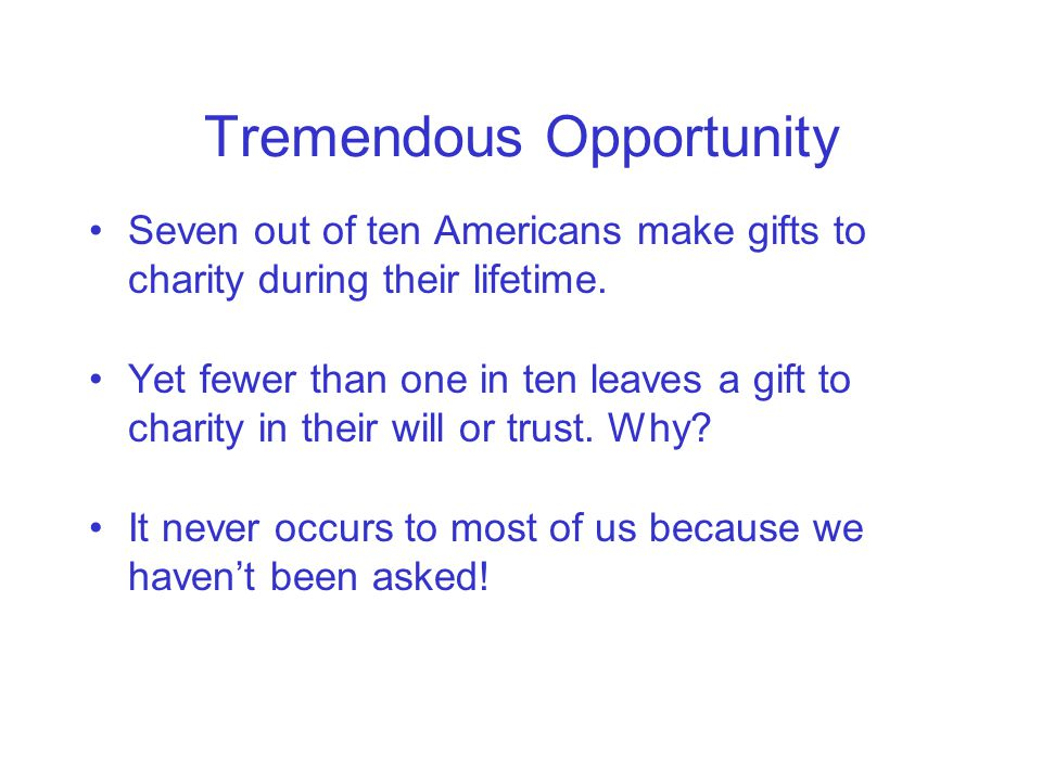 Tremendous Opportunity Seven out of ten Americans make gifts to charity during their lifetime.