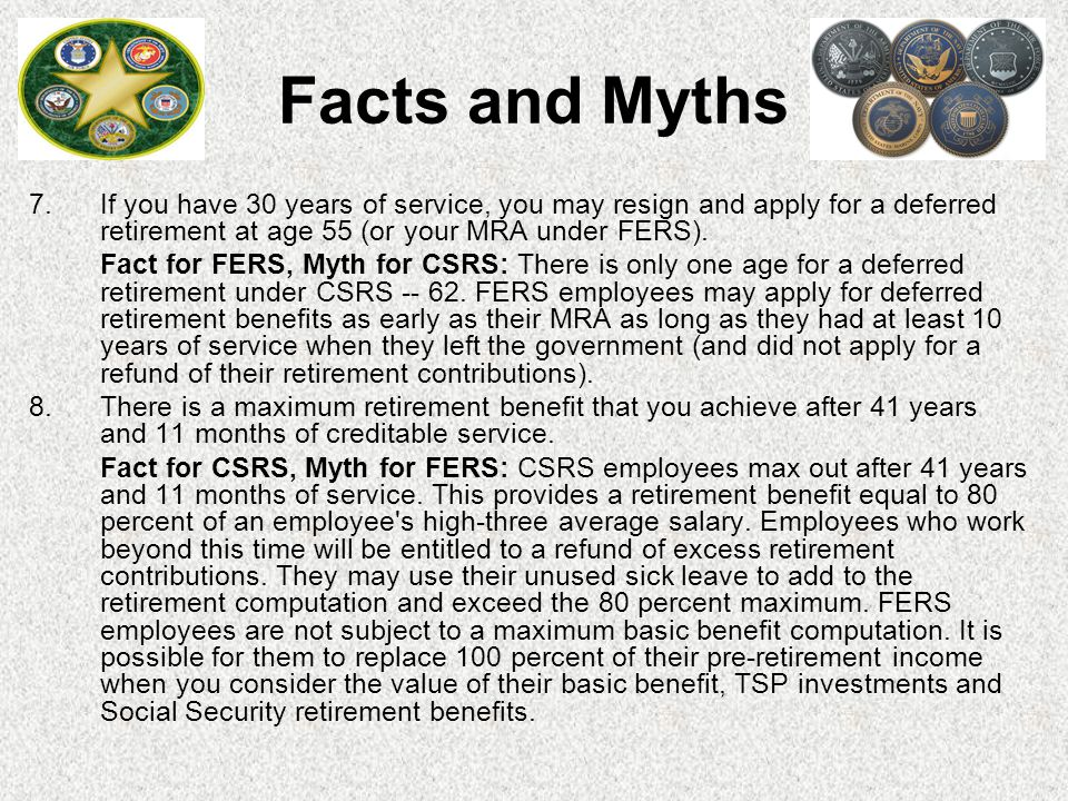 7. If you have 30 years of service, you may resign and apply for a deferred retirement at age 55 (or your MRA under FERS). Fact for FERS, Myth for CSR