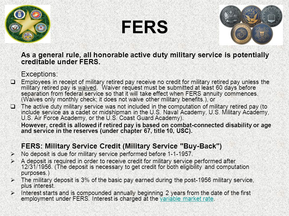 FERS As a general rule, all honorable active duty military service is potentially creditable under FERS.