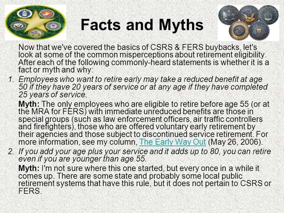 Facts and Myths Now that we ve covered the basics of CSRS & FERS buybacks, let s look at some of the common misperceptions about retirement eligibility.