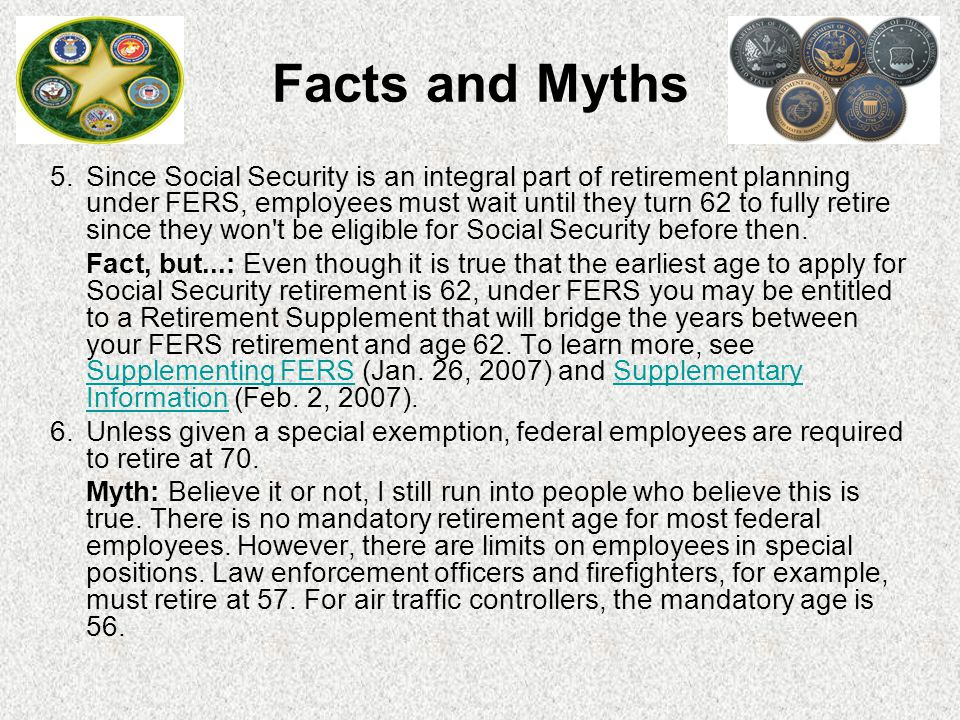 5. Since Social Security is an integral part of retirement planning under FERS, employees must wait until they turn 62 to fully retire since they won'