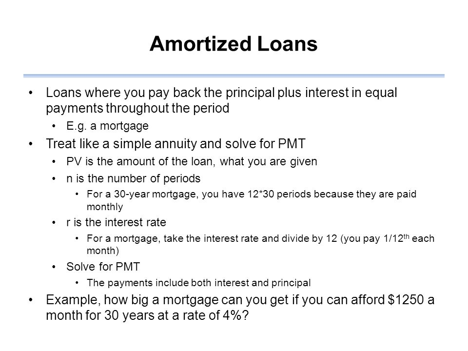 Amortized Loans Loans where you pay back the principal plus interest in equal payments throughout the period E.g.
