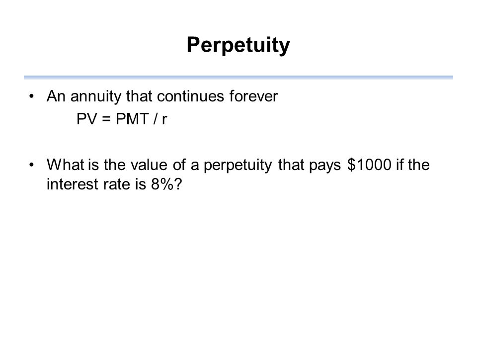 Perpetuity An annuity that continues forever PV = PMT / r What is the value of a perpetuity that pays $1000 if the interest rate is 8%