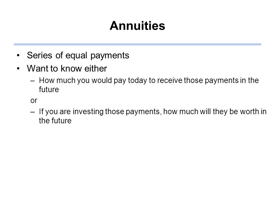 Annuities Series of equal payments Want to know either –How much you would pay today to receive those payments in the future or –If you are investing those payments, how much will they be worth in the future
