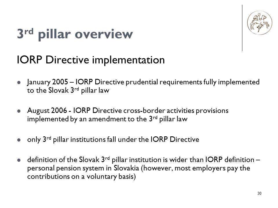 30 3 rd pillar overview IORP Directive implementation January 2005 – IORP Directive prudential requirements fully implemented to the Slovak 3 rd pillar law August 2006 - IORP Directive cross-border activities provisions implemented by an amendment to the 3 rd pillar law only 3 rd pillar institutions fall under the IORP Directive definition of the Slovak 3 rd pillar institution is wider than IORP definition – personal pension system in Slovakia (however, most employers pay the contributions on a voluntary basis)