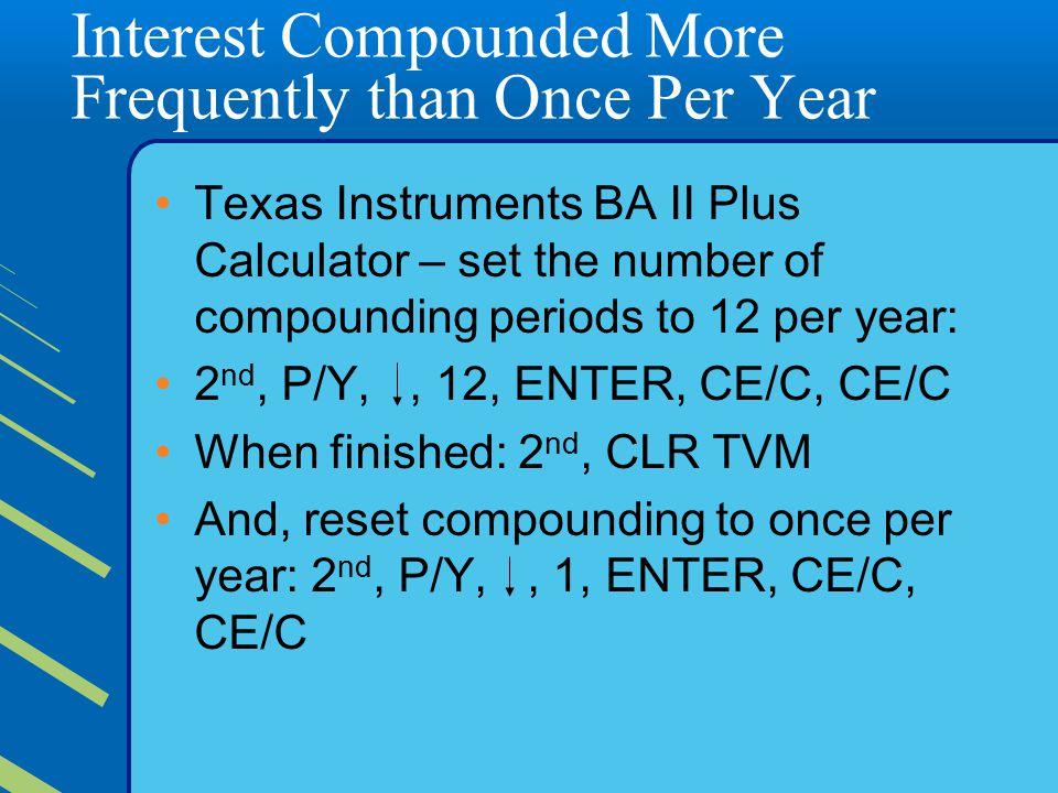 Interest Compounded More Frequently than Once Per Year Texas Instruments BA II Plus Calculator – set the number of compounding periods to 12 per year: 2 nd, P/Y,, 12, ENTER, CE/C, CE/C When finished: 2 nd, CLR TVM And, reset compounding to once per year: 2 nd, P/Y,, 1, ENTER, CE/C, CE/C