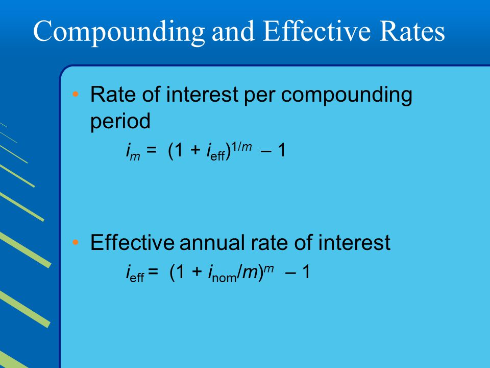 Compounding and Effective Rates Rate of interest per compounding period i m = (1 + i eff ) 1/m – 1 Effective annual rate of interest i eff = (1 + i nom /m) m – 1
