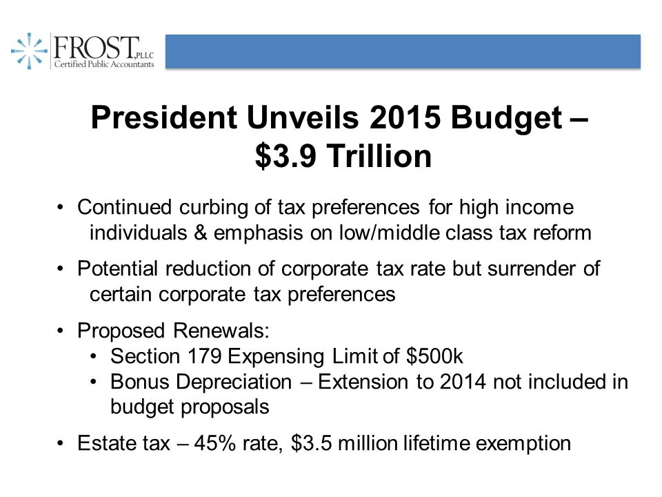 President Unveils 2015 Budget – $3.9 Trillion Continued curbing of tax preferences for high income individuals & emphasis on low/middle class tax reform Potential reduction of corporate tax rate but surrender of certain corporate tax preferences Proposed Renewals: Section 179 Expensing Limit of $500k Bonus Depreciation – Extension to 2014 not included in budget proposals Estate tax – 45% rate, $3.5 million lifetime exemption