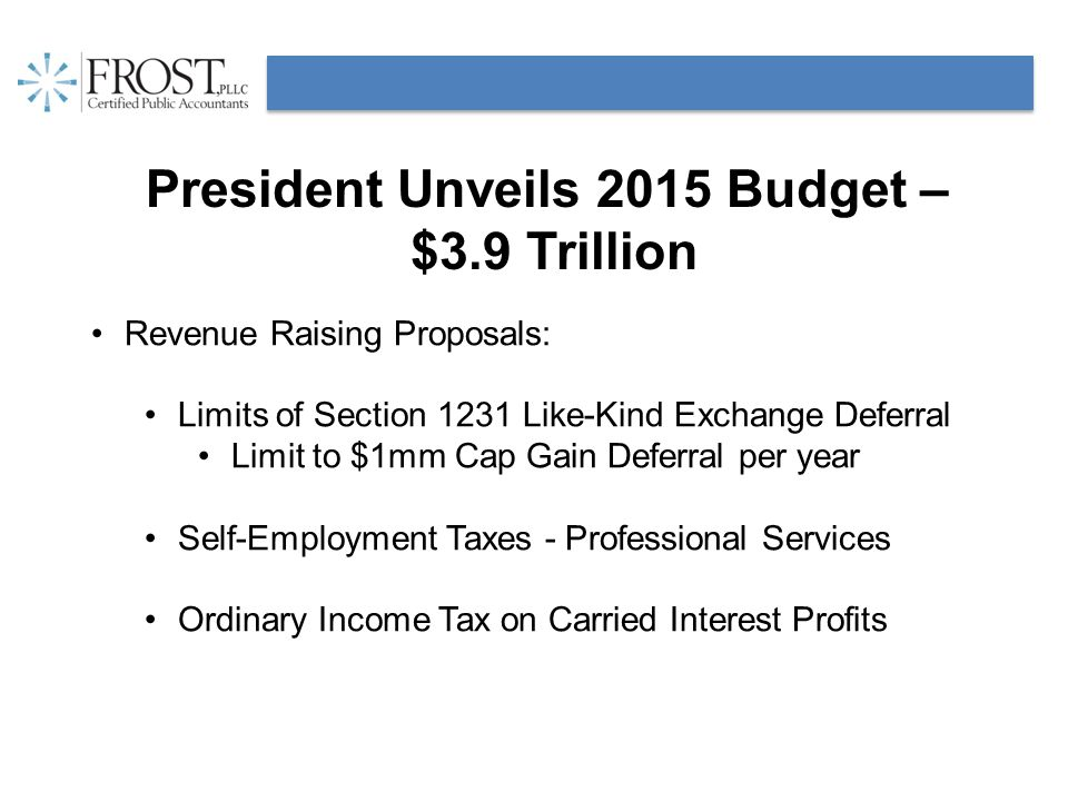 President Unveils 2015 Budget – $3.9 Trillion Revenue Raising Proposals: Limits of Section 1231 Like-Kind Exchange Deferral Limit to $1mm Cap Gain Deferral per year Self-Employment Taxes - Professional Services Ordinary Income Tax on Carried Interest Profits