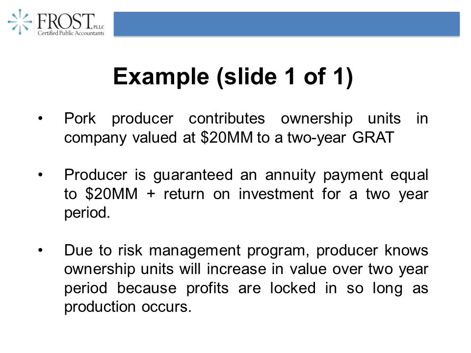 Example (slide 1 of 1) Pork producer contributes ownership units in company valued at $20MM to a two-year GRAT Producer is guaranteed an annuity payment equal to $20MM + return on investment for a two year period.