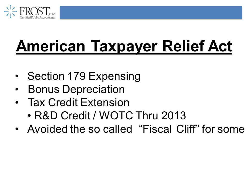 American Taxpayer Relief Act Section 179 Expensing Bonus Depreciation Tax Credit Extension R&D Credit / WOTC Thru 2013 Avoided the so called FiscalCliff for some