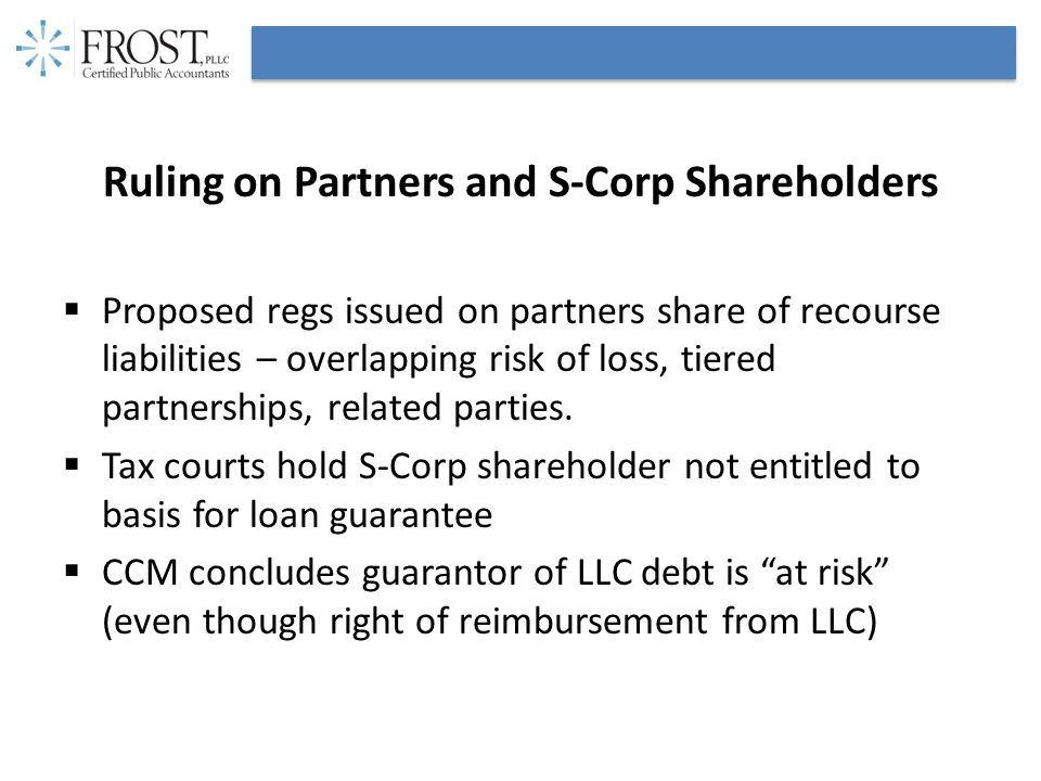 Ruling on Partners and S-Corp Shareholders  Proposed regs issued on partners share of recourse liabilities – overlapping risk of loss, tiered partnerships, related parties.