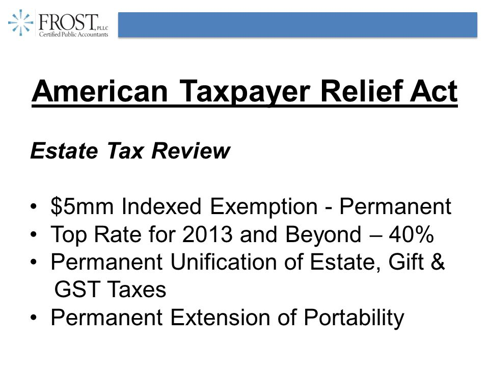 American Taxpayer Relief Act Estate Tax Review $5mm Indexed Exemption - Permanent Top Rate for 2013 and Beyond – 40% Permanent Unification of Estate, Gift & GST Taxes Permanent Extension of Portability