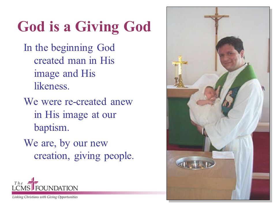 God is a Giving God In the beginning God created man in His image and His likeness. We were re-created anew in His image at our baptism. We are, by ou