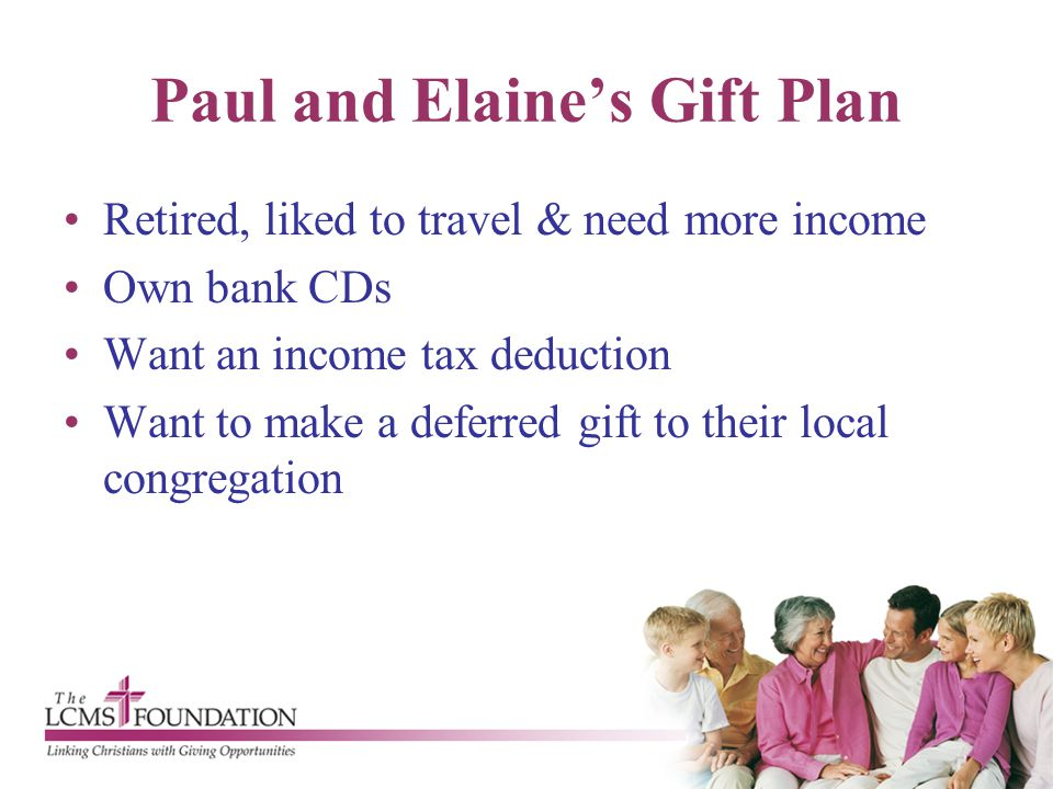 Paul and Elaine's Gift Plan Retired, liked to travel & need more income Own bank CDs Want an income tax deduction Want to make a deferred gift to thei