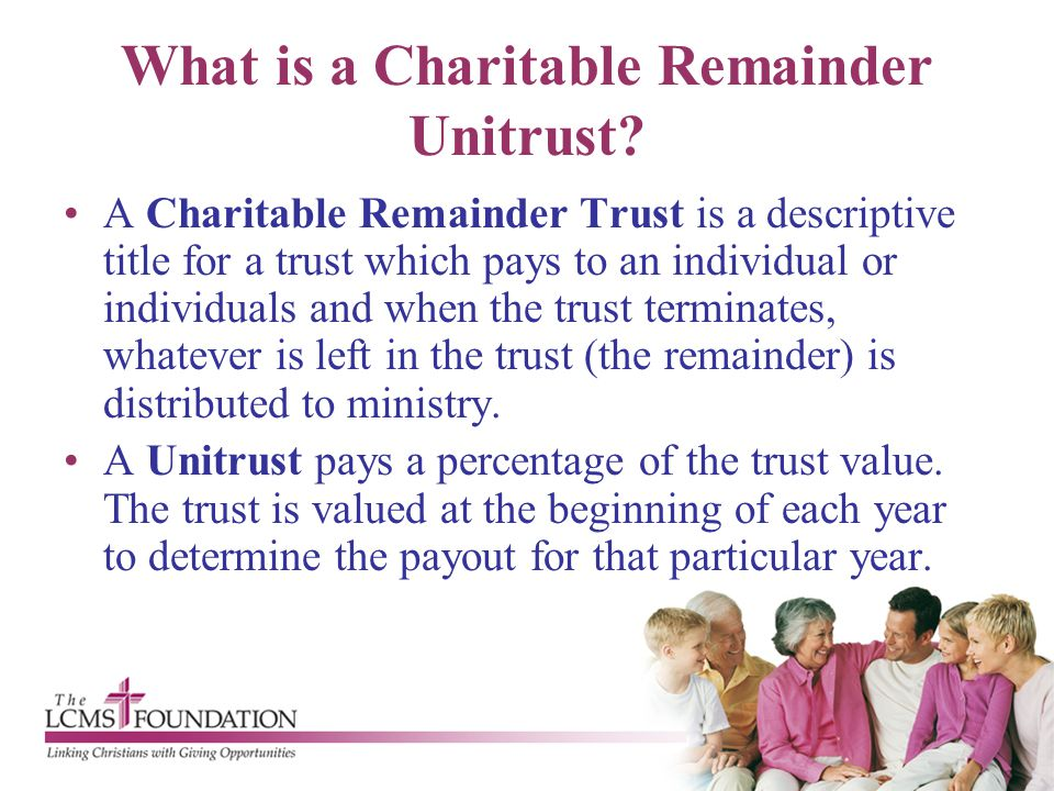 What is a Charitable Remainder Unitrust? A Charitable Remainder Trust is a descriptive title for a trust which pays to an individual or individuals an