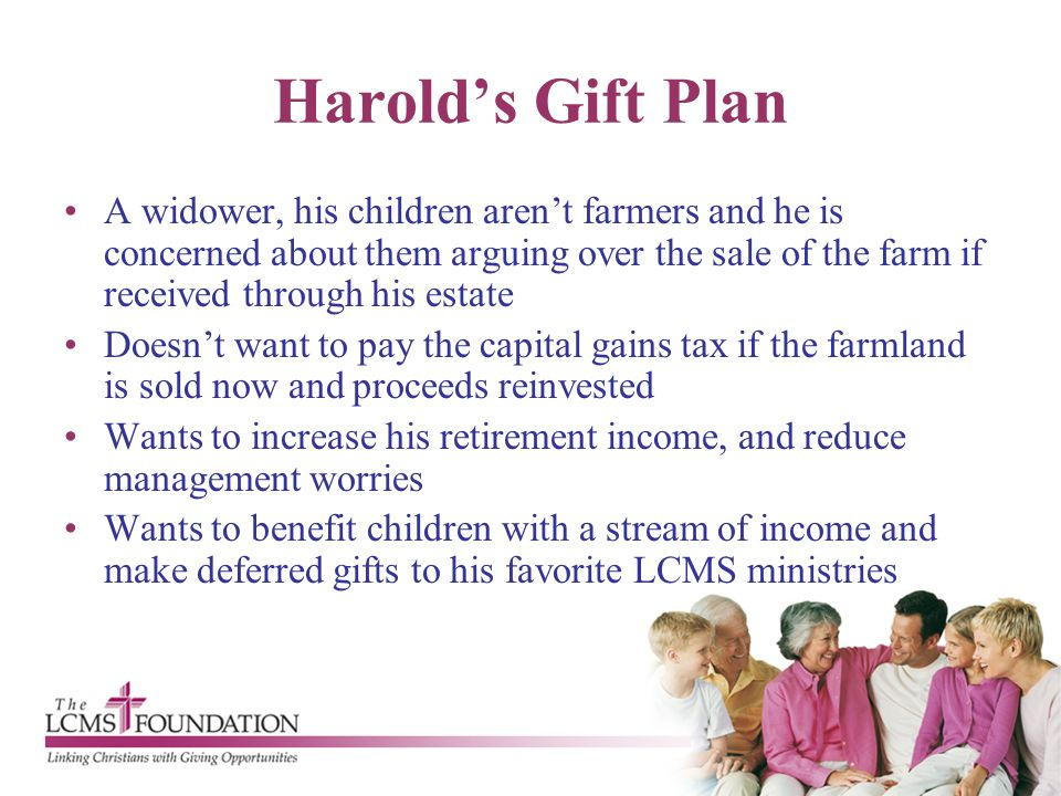 Harold's Gift Plan A widower, his children aren't farmers and he is concerned about them arguing over the sale of the farm if received through his est