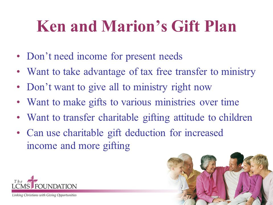 Ken and Marion's Gift Plan Don't need income for present needs Want to take advantage of tax free transfer to ministry Don't want to give all to minis