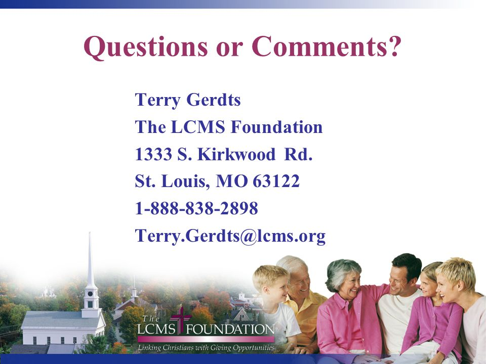 Questions or Comments? Terry Gerdts The LCMS Foundation 1333 S. Kirkwood Rd. St. Louis, MO 63122 1-888-838-2898 Terry.Gerdts@lcms.org