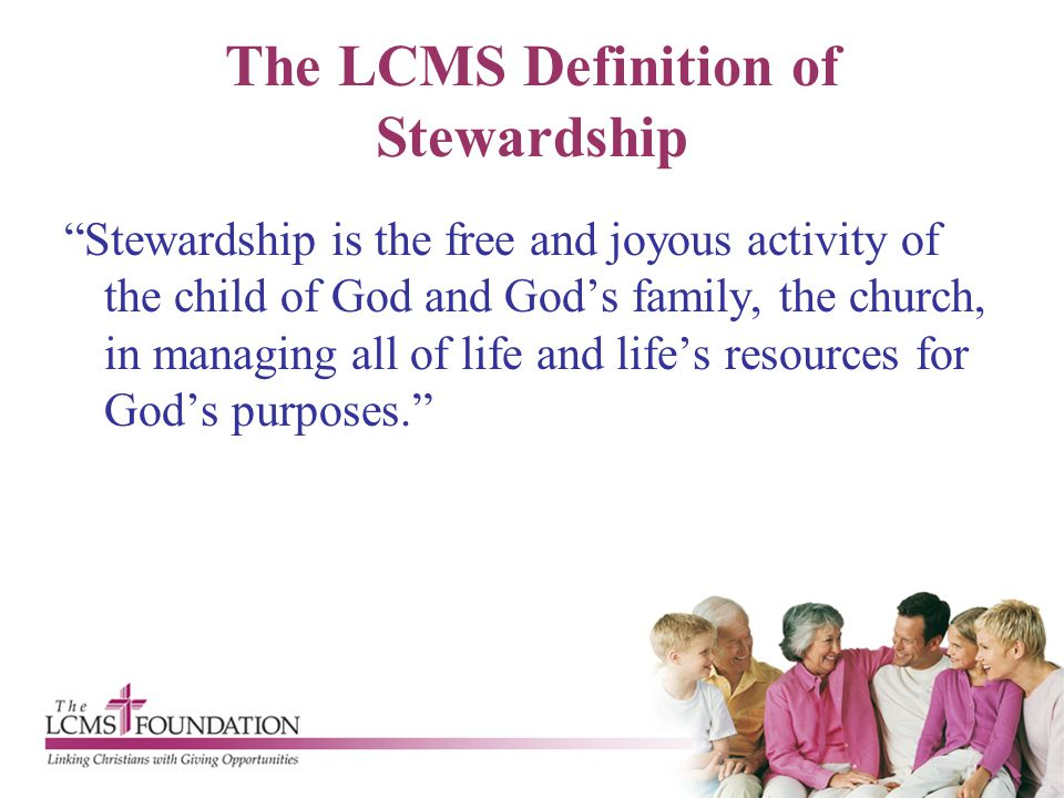 """The LCMS Definition of Stewardship """"Stewardship is the free and joyous activity of the child of God and God's family, the church, in managing all of l"""