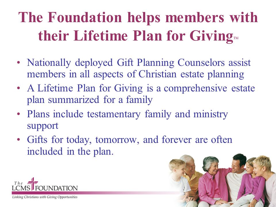 The Foundation helps members with their Lifetime Plan for Giving TM Nationally deployed Gift Planning Counselors assist members in all aspects of Chri