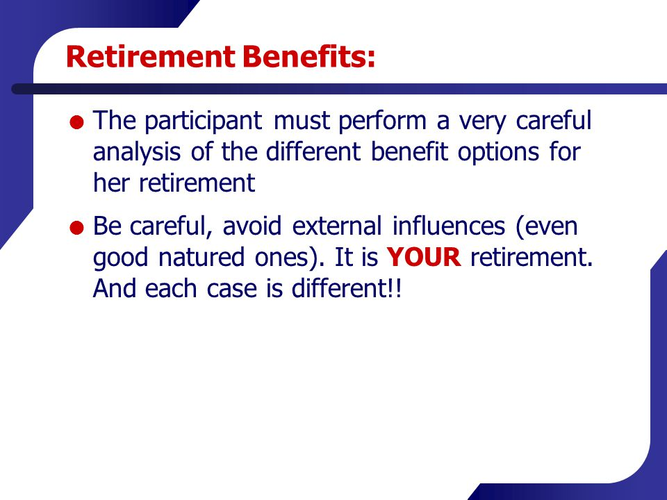 Retirement Benefits:  The participant must perform a very careful analysis of the different benefit options for her retirement  Be careful, avoid ex