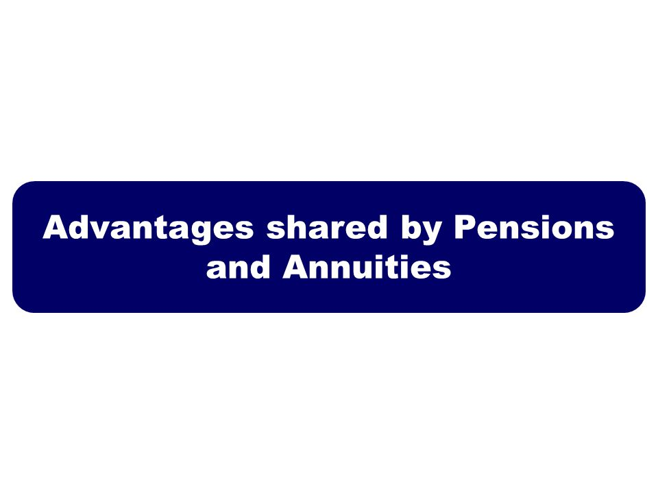 Advantages shared by Pensions and Annuities