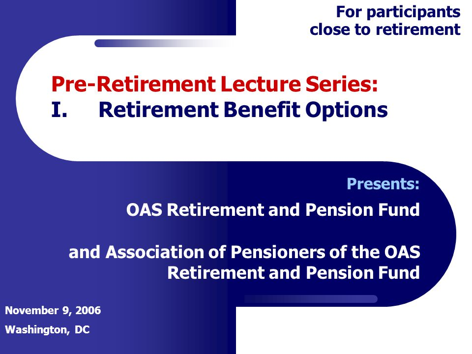 Pre-Retirement Lecture Series: I.Retirement Benefit Options Presents: OAS Retirement and Pension Fund and Association of Pensioners of the OAS Retirem