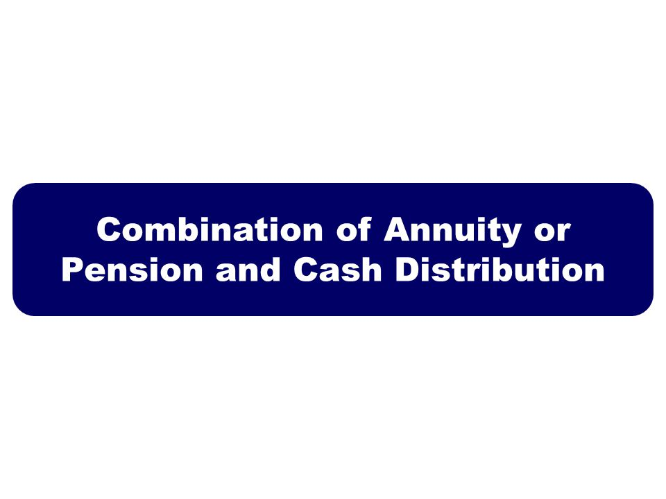 Combination of Annuity or Pension and Cash Distribution