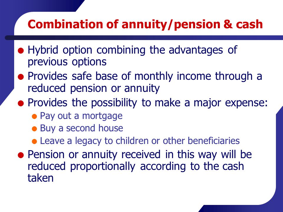 Combination of annuity/pension & cash  Hybrid option combining the advantages of previous options  Provides safe base of monthly income through a re