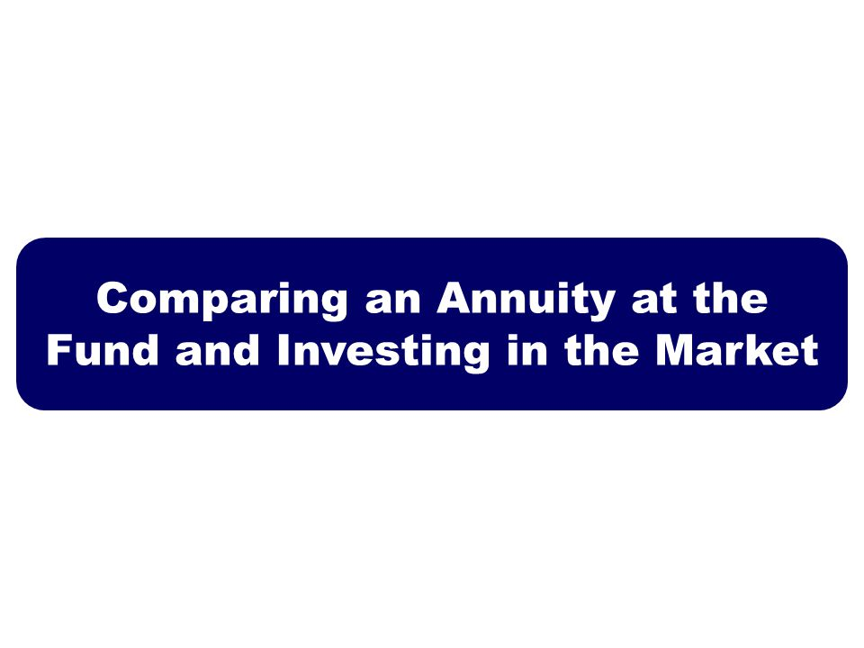 Comparing an Annuity at the Fund and Investing in the Market