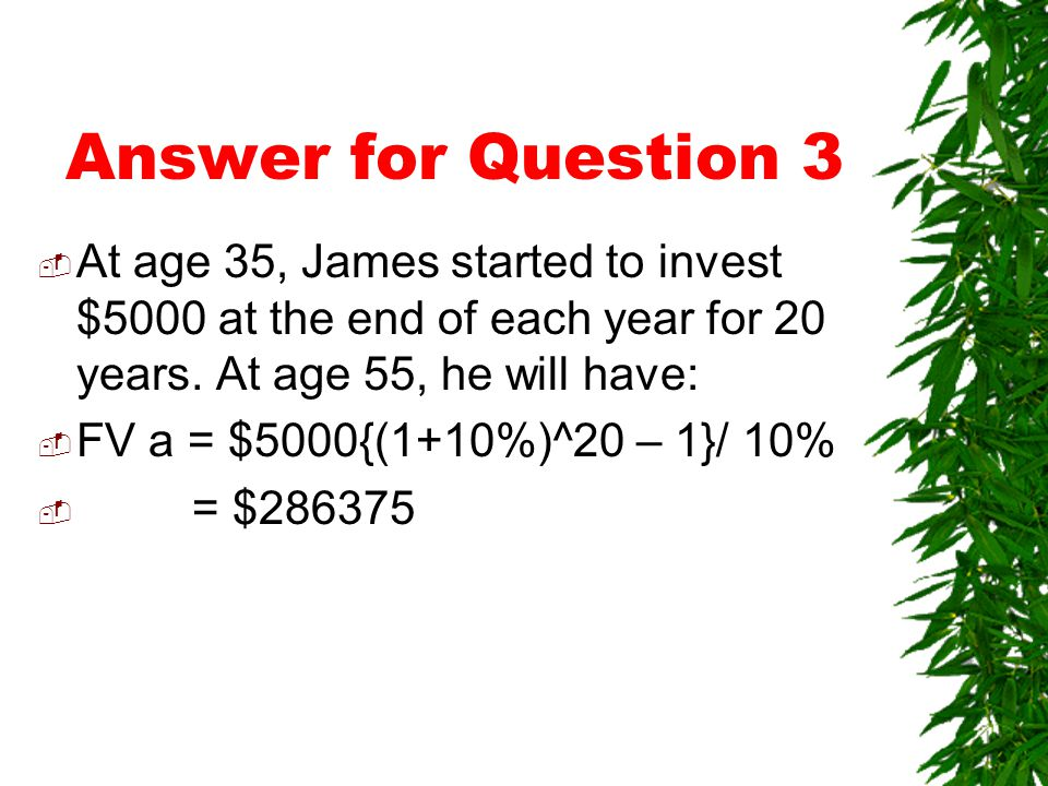 Answer for Question 3  Assume Amanda invest $5000 at the end of each year for 10 years  At the end of the 10 years (age 30), the amount she has:  FV a = $5000{(1+10%)^10 – 1}/ 10%  = $79687  This amount will grow for another 25 years FV = $79687 (1+10%)^25  = $863385