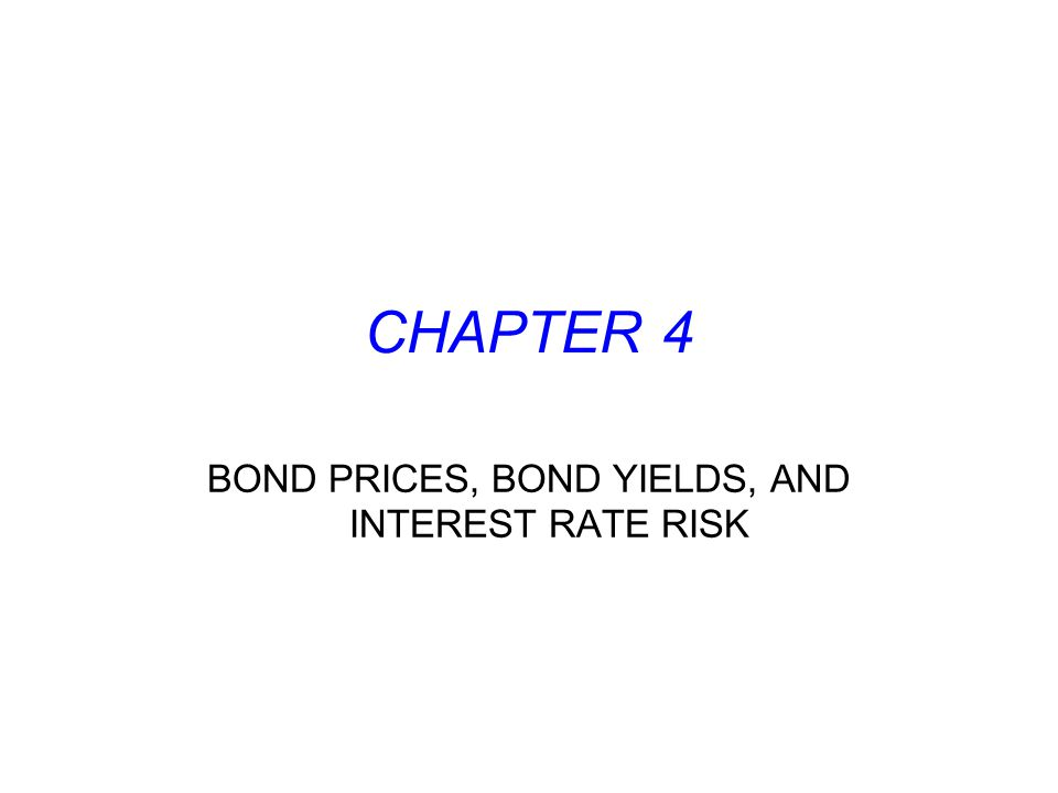 CHAPTER 4 BOND PRICES, BOND YIELDS, AND INTEREST RATE RISK