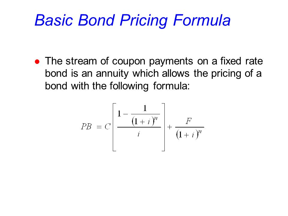 Basic Bond Pricing Formula l The stream of coupon payments on a fixed rate bond is an annuity which allows the pricing of a bond with the following fo