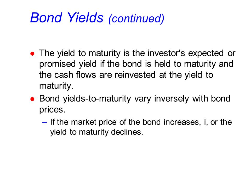 Bond Yields (continued) l The yield to maturity is the investor's expected or promised yield if the bond is held to maturity and the cash flows are re