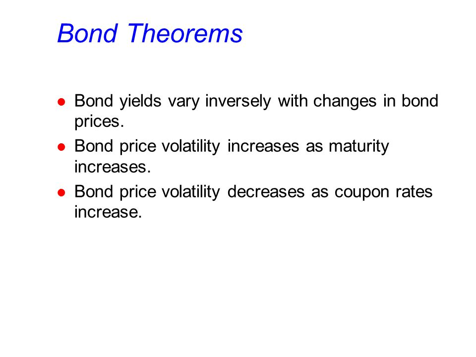 Bond Theorems l Bond yields vary inversely with changes in bond prices. l Bond price volatility increases as maturity increases. l Bond price volatili