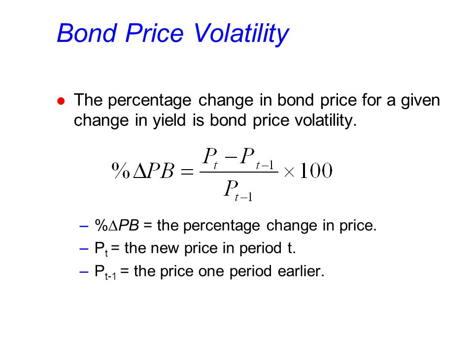 Bond Price Volatility l The percentage change in bond price for a given change in yield is bond price volatility. –%  PB = the percentage change in p