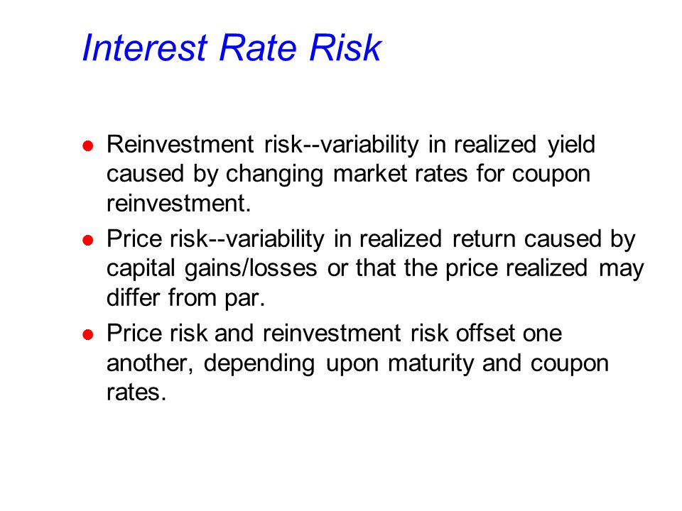 Interest Rate Risk l Reinvestment risk--variability in realized yield caused by changing market rates for coupon reinvestment. l Price risk--variabili