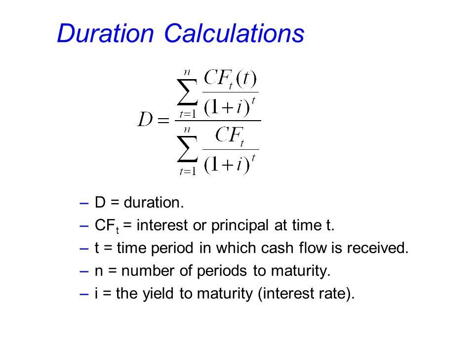 Duration Calculations –D = duration. –CF t = interest or principal at time t. –t = time period in which cash flow is received. –n = number of periods