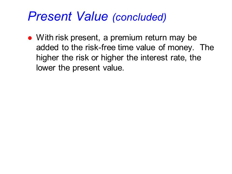 Present Value (concluded) l With risk present, a premium return may be added to the risk-free time value of money. The higher the risk or higher the i