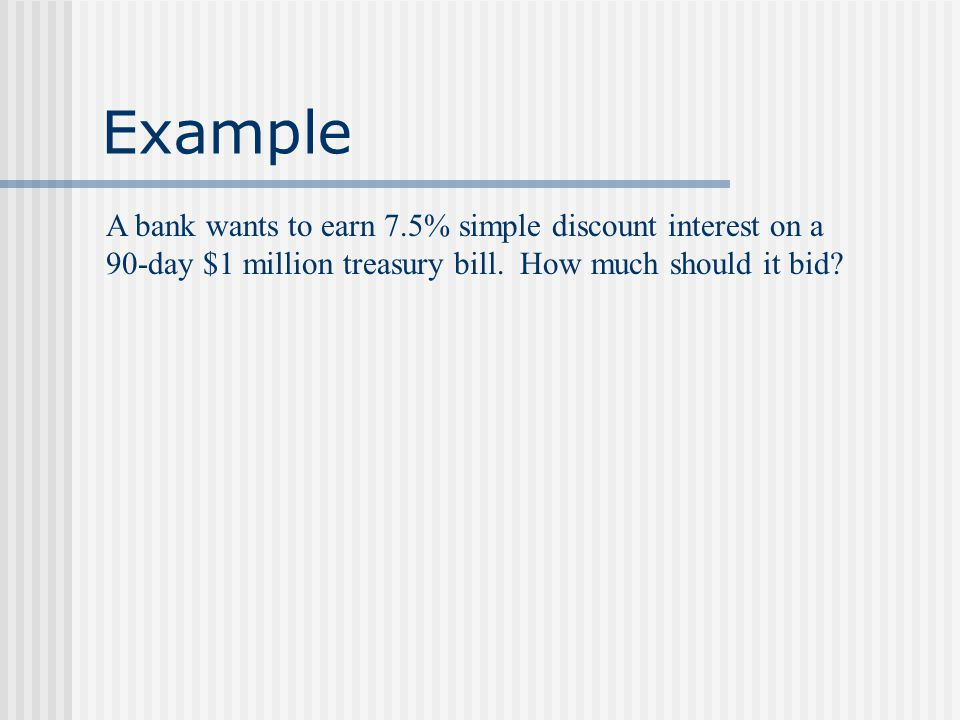 Example A bank paid $987,410 for a 90-day $1 million treasury bill. What was the simple discount rate?