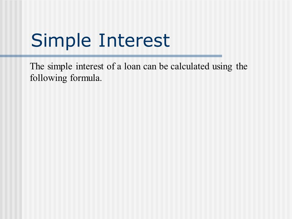 Simple Interest The simple interest of a loan can be calculated using the following formula.
