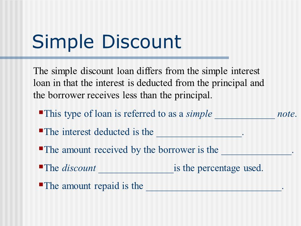 Simple Discount The simple discount loan differs from the simple interest loan in that the interest is deducted from the principal and the borrower receives less than the principal.