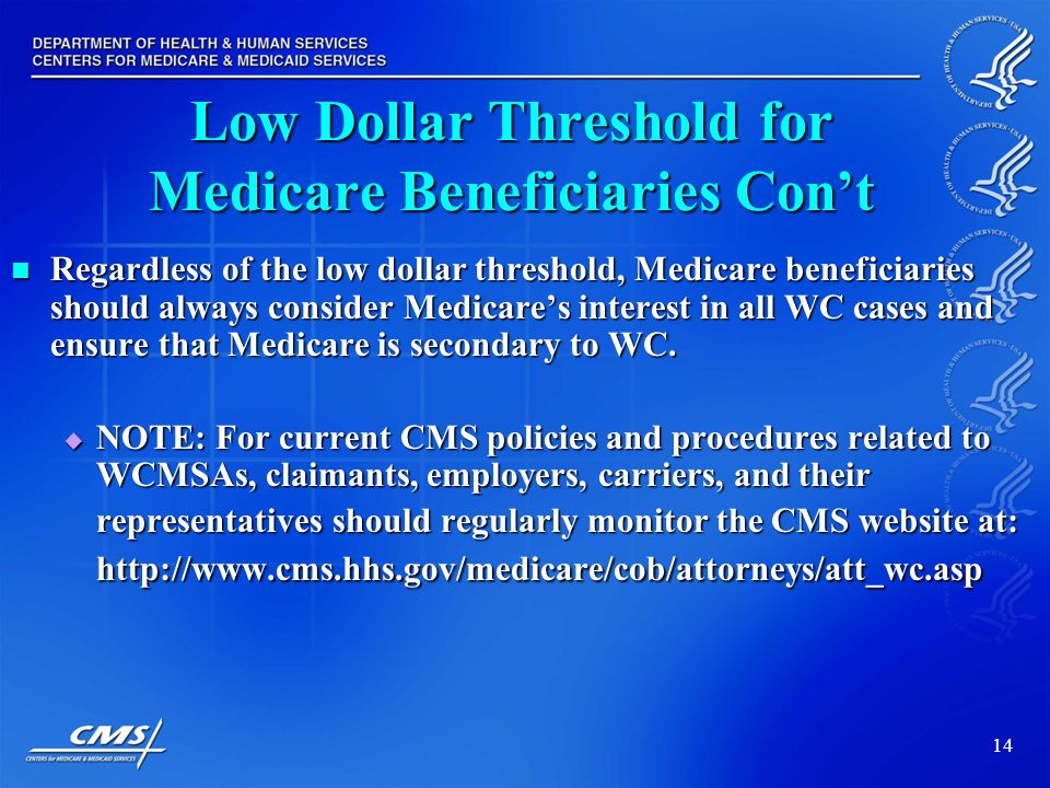 14 Low Dollar Threshold for Medicare Beneficiaries Con't Regardless of the low dollar threshold, Medicare beneficiaries should always consider Medicare's interest in all WC cases and ensure that Medicare is secondary to WC.