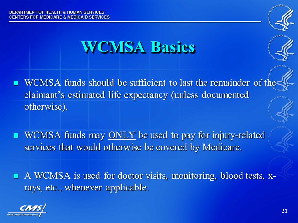 21 WCMSA Basics WCMSA funds should be sufficient to last the remainder of the claimant's estimated life expectancy (unless documented otherwise).