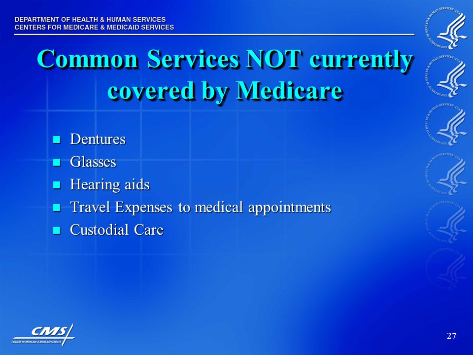 27 Common Services NOT currently covered by Medicare Dentures Dentures Glasses Glasses Hearing aids Hearing aids Travel Expenses to medical appointments Travel Expenses to medical appointments Custodial Care Custodial Care