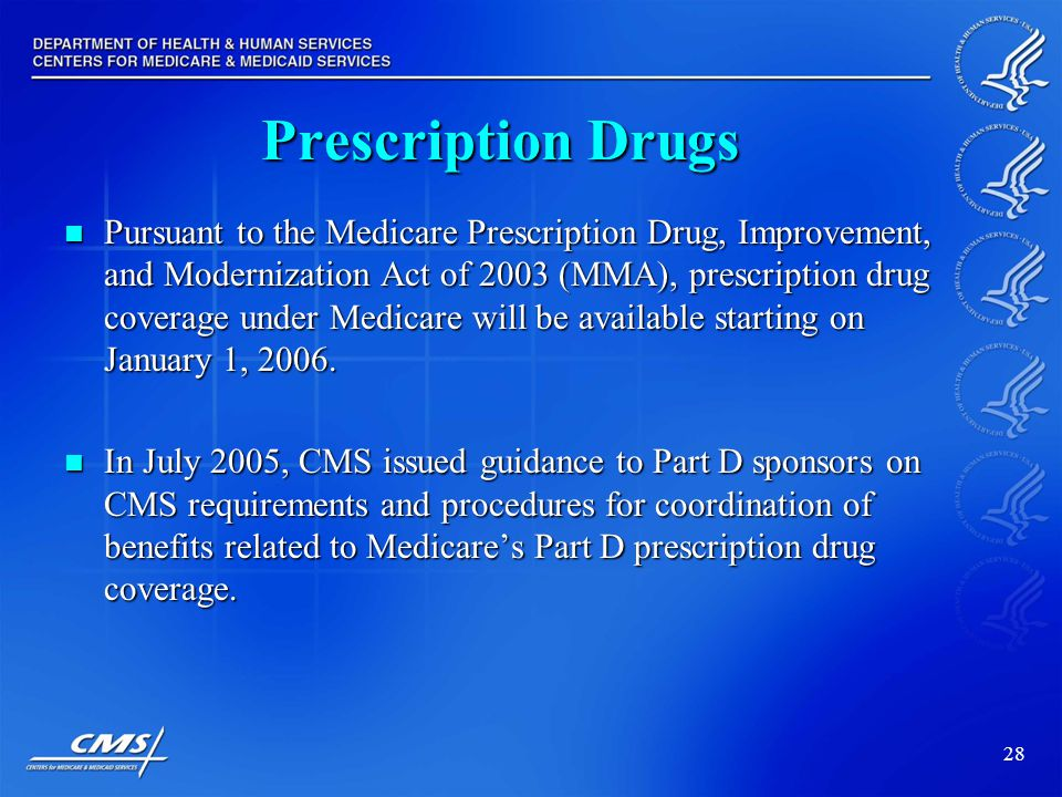 28 Prescription Drugs Pursuant to the Medicare Prescription Drug, Improvement, and Modernization Act of 2003 (MMA), prescription drug coverage under Medicare will be available starting on January 1, 2006.
