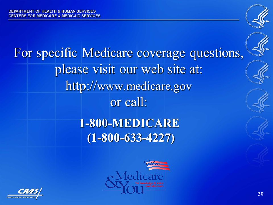 30 For specific Medicare coverage questions, please visit our web site at: http:// www.medicare.gov or call: 1-800-MEDICARE (1-800-633-4227)
